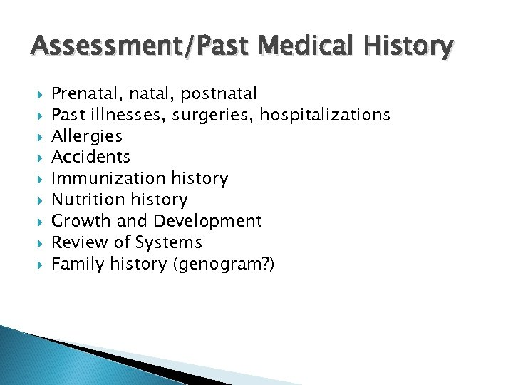 Assessment/Past Medical History Prenatal, postnatal Past illnesses, surgeries, hospitalizations Allergies Accidents Immunization history Nutrition