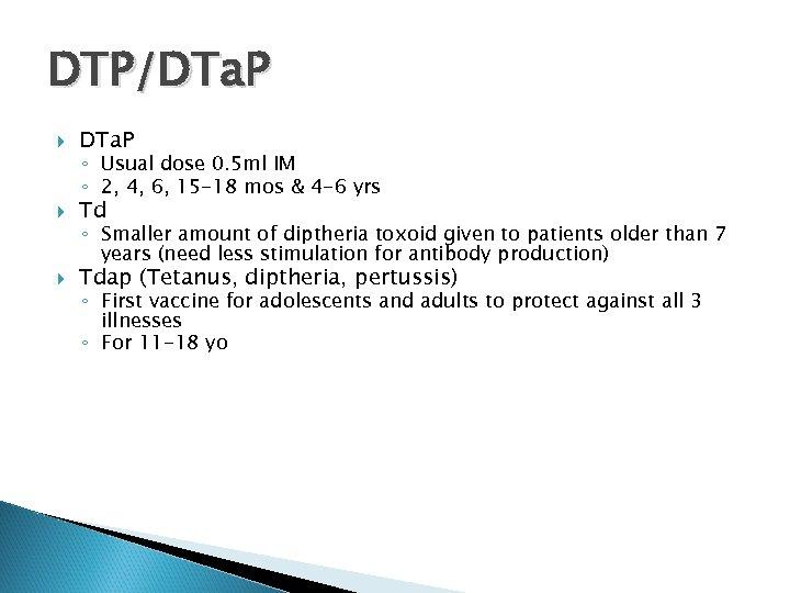DTP/DTa. P Td Tdap (Tetanus, diptheria, pertussis) ◦ Usual dose 0. 5 ml IM