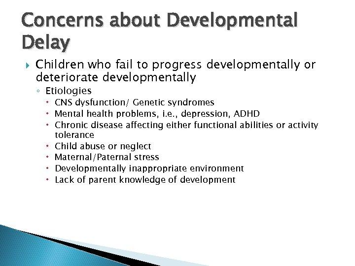 Concerns about Developmental Delay Children who fail to progress developmentally or deteriorate developmentally ◦