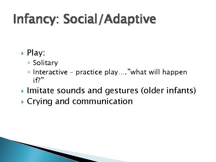 "Infancy: Social/Adaptive Play: ◦ Solitary ◦ Interactive – practice play…. ""what will happen if?"