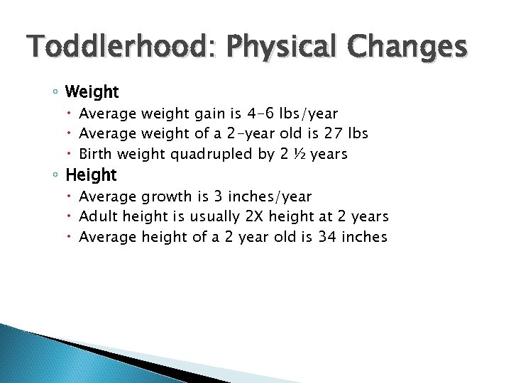 Toddlerhood: Physical Changes ◦ Weight Average weight gain is 4 -6 lbs/year Average weight