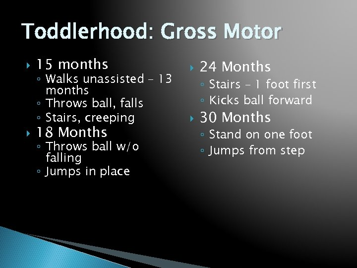 Toddlerhood: Gross Motor 15 months ◦ Walks unassisted – 13 months ◦ Throws ball,
