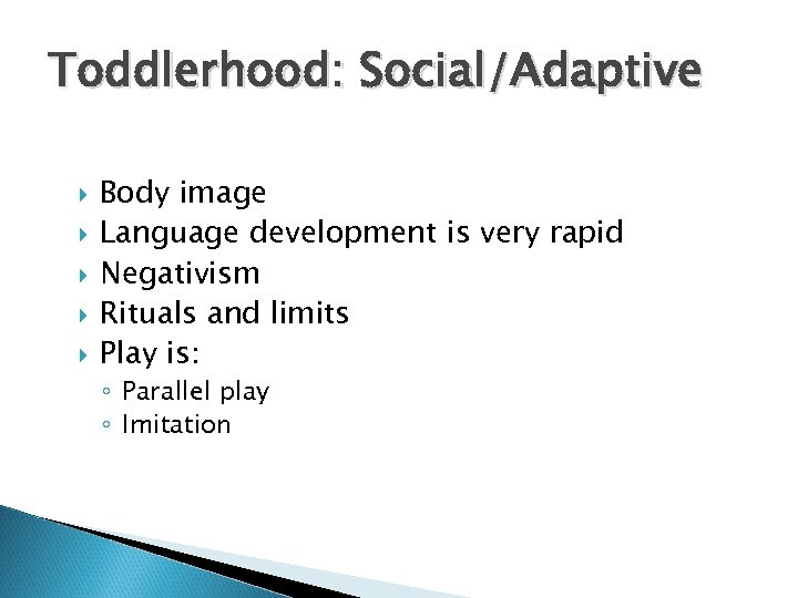 Toddlerhood: Social/Adaptive Body image Language development is very rapid Negativism Rituals and limits Play