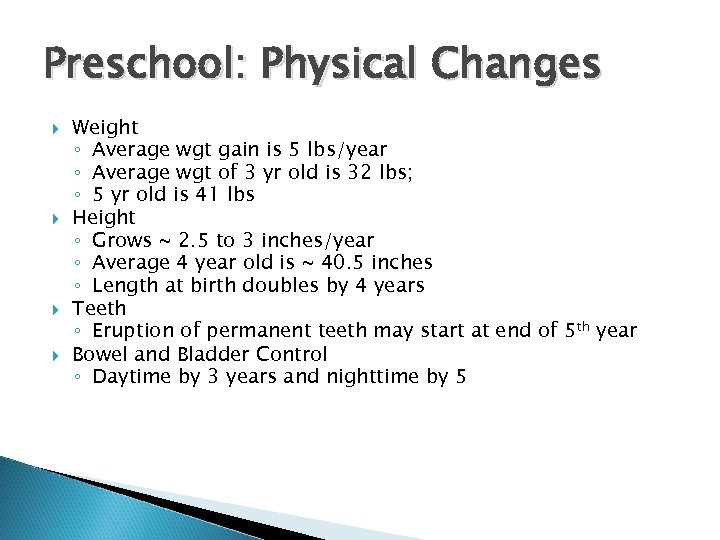 Preschool: Physical Changes Weight ◦ Average wgt gain is 5 lbs/year ◦ Average wgt