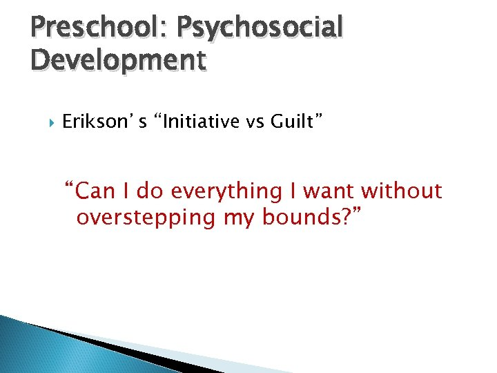 "Preschool: Psychosocial Development Erikson's ""Initiative vs Guilt"" ""Can I do everything I want without"