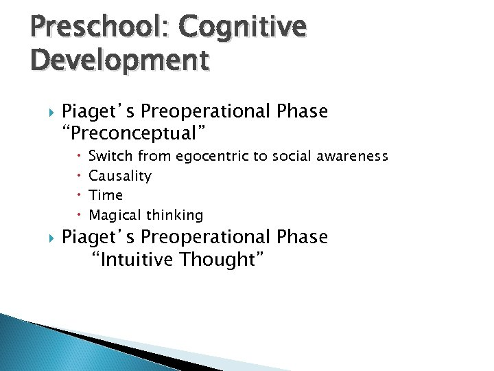 "Preschool: Cognitive Development Piaget's Preoperational Phase ""Preconceptual"" Switch from egocentric to social awareness Causality"