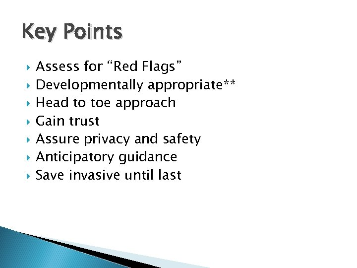 "Key Points Assess for ""Red Flags"" Developmentally appropriate** Head to toe approach Gain trust"