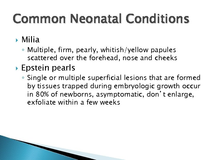 Common Neonatal Conditions Milia ◦ Multiple, firm, pearly, whitish/yellow papules scattered over the forehead,
