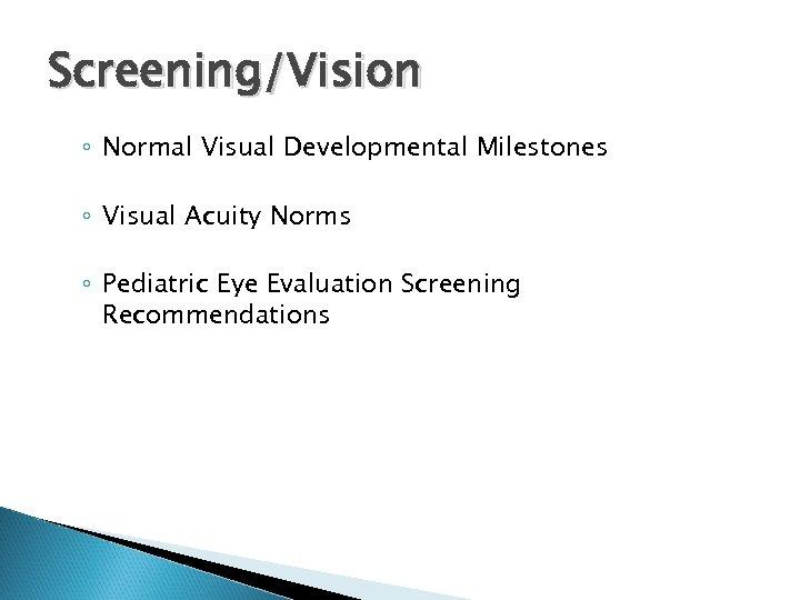 Screening/Vision ◦ Normal Visual Developmental Milestones ◦ Visual Acuity Norms ◦ Pediatric Eye Evaluation