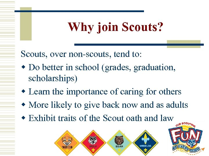 Why join Scouts? Scouts, over non-scouts, tend to: w Do better in school (grades,