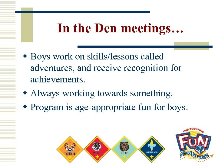 In the Den meetings… w Boys work on skills/lessons called adventures, and receive recognition