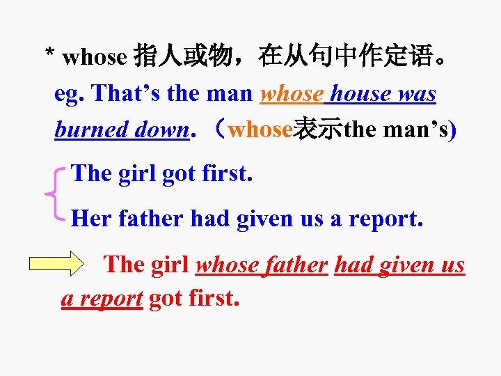 * whose 指人或物,在从句中作定语。 eg. That's the man whose house was burned down. (whose表示the man's)