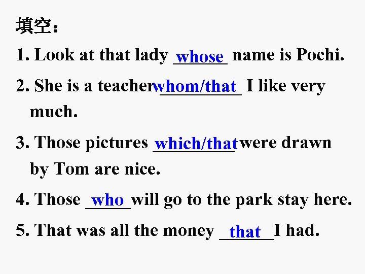 填空: 1. Look at that lady ______ name is Pochi. whose 2. She is