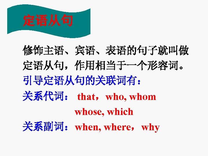 定语从句 修饰主语、宾语、表语的句子就叫做 定语从句,作用相当于一个形容词。 引导定语从句的关联词有: 关系代词: that,who, whom whose, which 关系副词:when, where,why