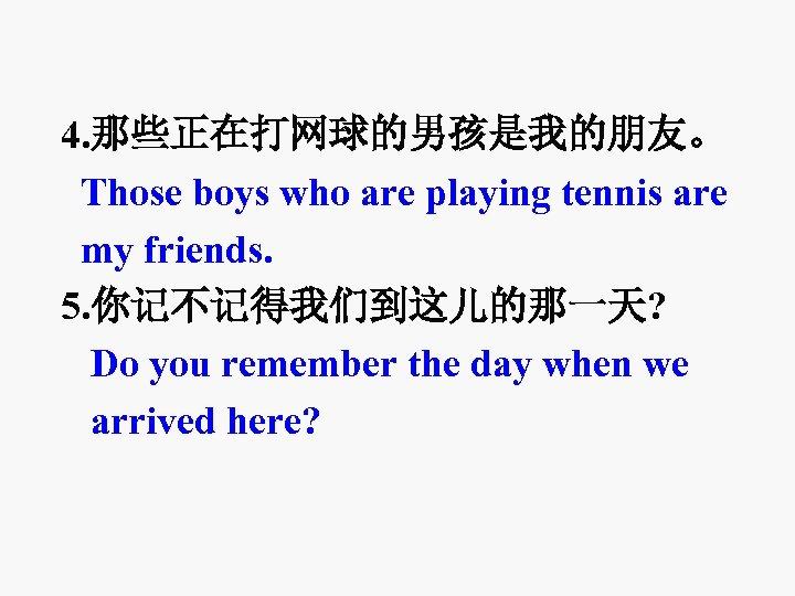 4. 那些正在打网球的男孩是我的朋友。 Those boys who are playing tennis are my friends. 5. 你记不记得我们到这儿的那一天? Do