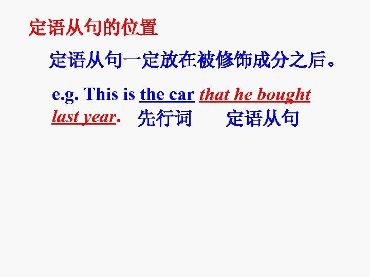定语从句的位置 定语从句一定放在被修饰成分之后。 e. g. This is the car that he bought last year. 先行词