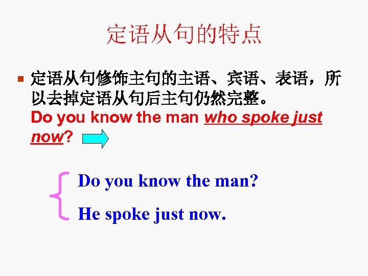 定语从句的特点 ¡ 定语从句修饰主句的主语、宾语、表语,所 以去掉定语从句后主句仍然完整。 Do you know the man who spoke just now? Do