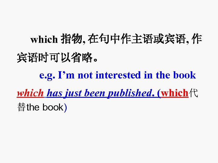 which 指物, 在句中作主语或宾语, 作 宾语时可以省略。 e. g. I'm not interested in the book which