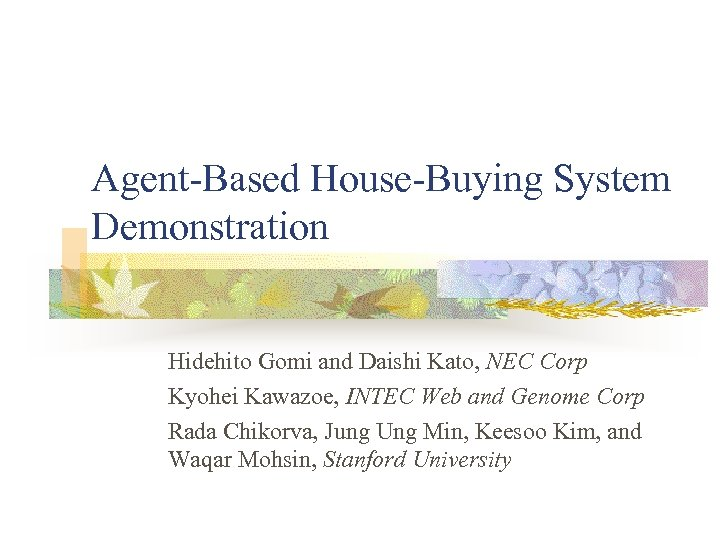 Agent-Based House-Buying System Demonstration Hidehito Gomi and Daishi Kato, NEC Corp Kyohei Kawazoe, INTEC