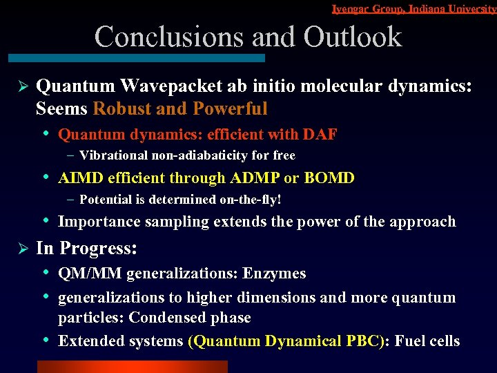 Iyengar Group, Indiana University Conclusions and Outlook Ø Quantum Wavepacket ab initio molecular dynamics: