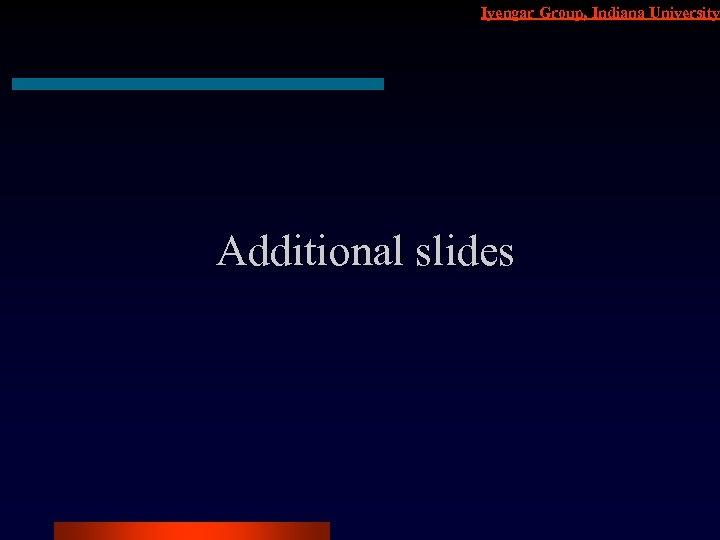 Iyengar Group, Indiana University Additional slides