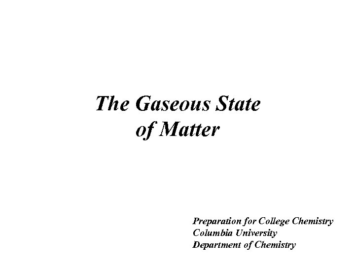 The Gaseous State of Matter Preparation for College Chemistry Columbia University Department of Chemistry