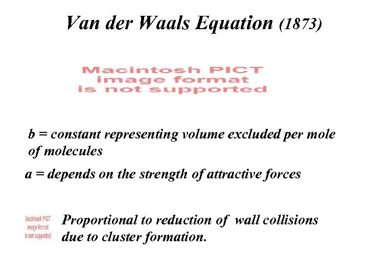 Van der Waals Equation (1873) b = constant representing volume excluded per mole of