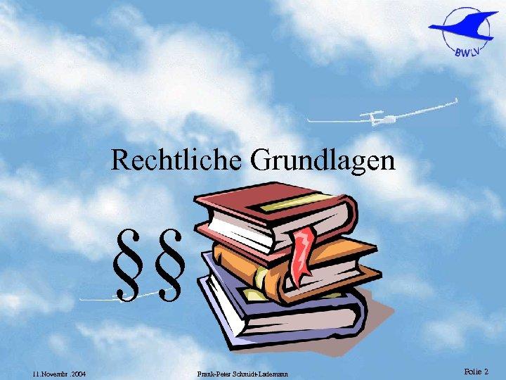 Rechtliche Grundlagen §§ 11. Novembr. 2004 Frank-Peter Schmidt-Lademann Folie 2