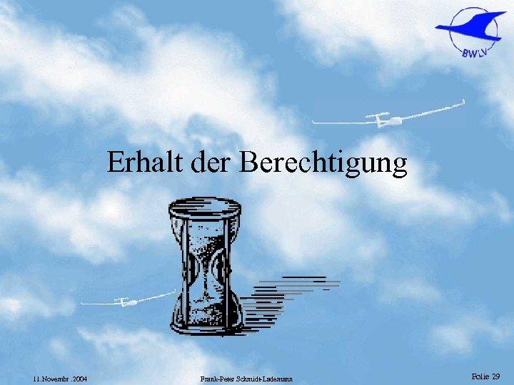 Erhalt der Berechtigung 11. Novembr. 2004 Frank-Peter Schmidt-Lademann Folie 29