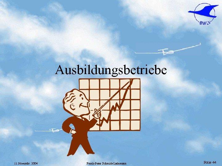 Ausbildungsbetriebe 11. Novembr. 2004 Frank-Peter Schmidt-Lademann Folie 44