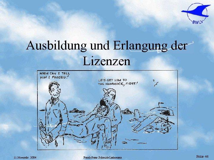 Ausbildung und Erlangung der Lizenzen 11. Novembr. 2004 Frank-Peter Schmidt-Lademann Folie 46