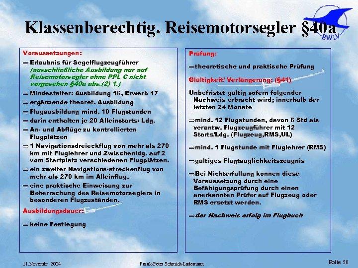 Klassenberechtig. Reisemotorsegler § 40 a Voraussetzungen: Prüfung: Þ Erlaubnis für Segelflugzeugführer (ausschließliche Ausbildung nur