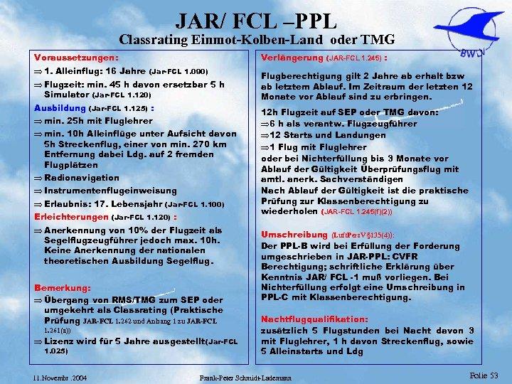 JAR/ FCL –PPL Classrating Einmot-Kolben-Land oder TMG Voraussetzungen: Verlängerung (JAR-FCL 1. 245) : Þ