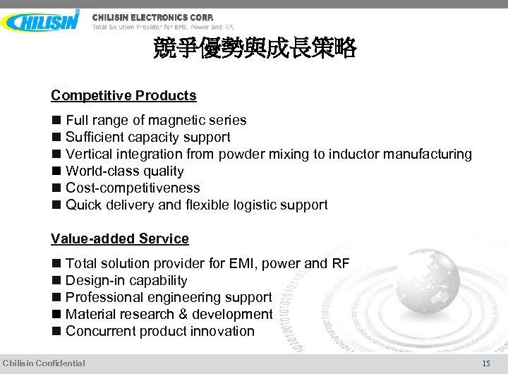競爭優勢與成長策略 Competitive Products n Full range of magnetic series n Sufficient capacity support n