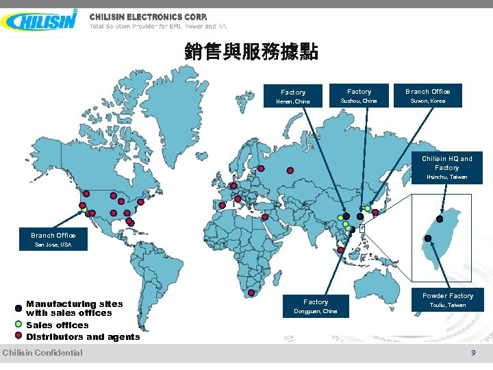 銷售與服務據點 Factory Branch Office Henan, China Suzhou, China Suwon, Korea Chilisin HQ and Factory