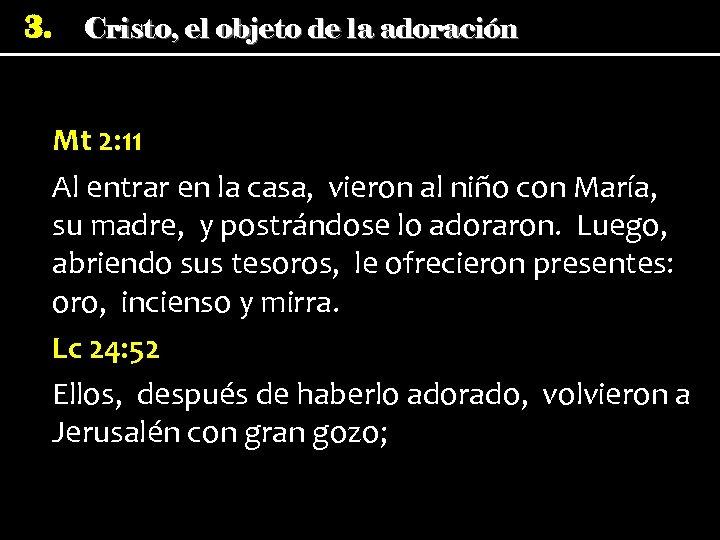 3. Cristo, el objeto de la adoración Mt 2: 11 Al entrar en la