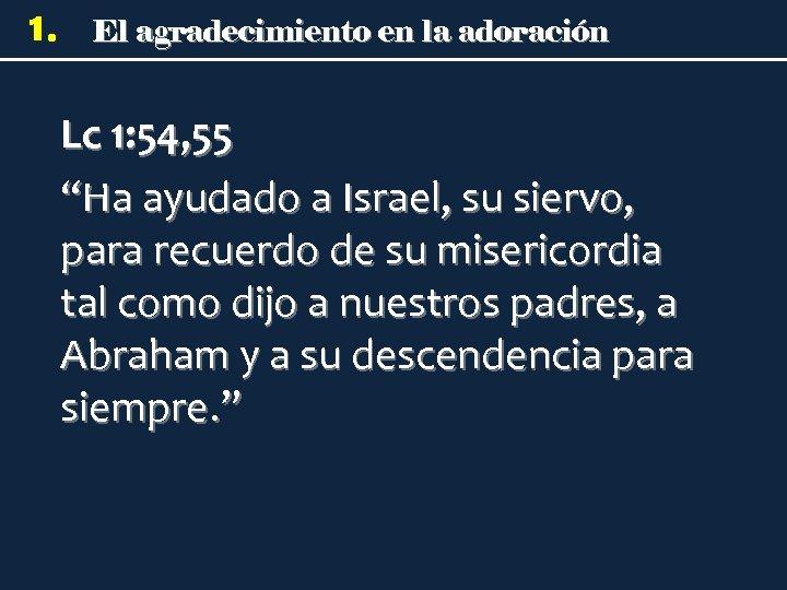 """1. El agradecimiento en la adoración Lc 1: 54, 55 """"Ha ayudado a Israel,"""