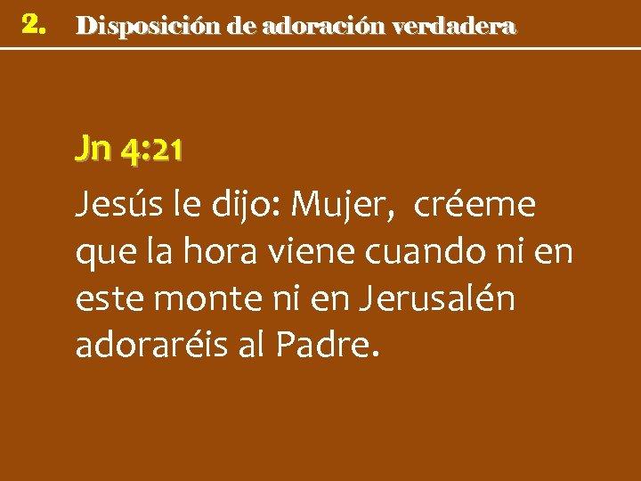 2. Disposición de adoración verdadera Jn 4: 21 Jesús le dijo: Mujer, créeme que