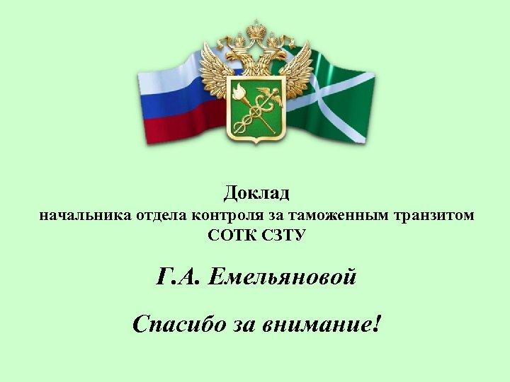 Доклад начальника отдела контроля за таможенным транзитом СОТК СЗТУ Г. А. Емельяновой Спасибо за