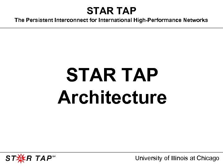 STAR TAP The Persistent Interconnect for International High-Performance Networks STAR TAP Architecture University of