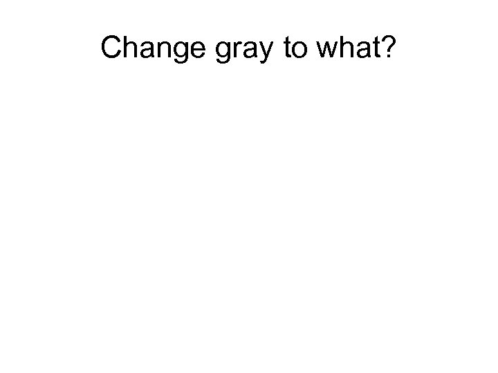 Change gray to what?