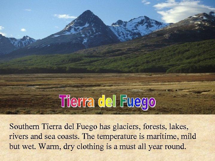 Southern Tierra del Fuego has glaciers, forests, lakes, rivers and sea coasts. The temperature