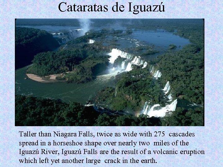 Cataratas de Iguazú Taller than Niagara Falls, twice as wide with 275 cascades spread