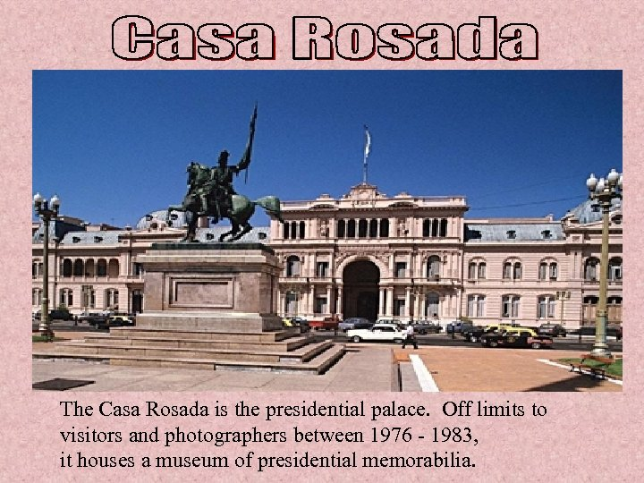The Casa Rosada is the presidential palace. Off limits to visitors and photographers between