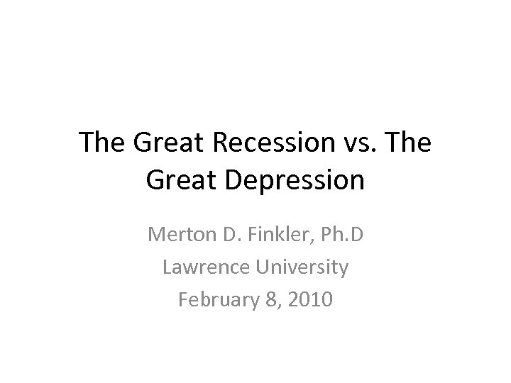 The Great Recession vs. The Great Depression Merton D. Finkler, Ph. D Lawrence University