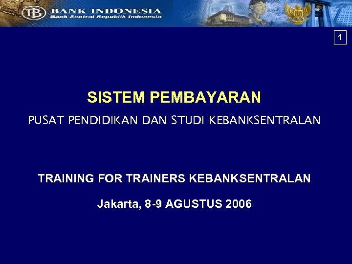 1 SISTEM PEMBAYARAN PUSAT PENDIDIKAN DAN STUDI KEBANKSENTRALAN TRAINING FOR TRAINERS KEBANKSENTRALAN Jakarta, 8