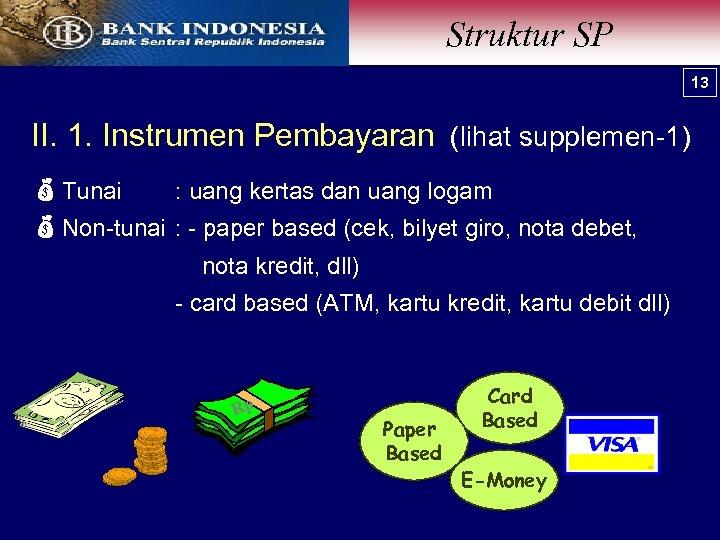Struktur SP 13 II. 1. Instrumen Pembayaran (lihat supplemen-1) Tunai Non-tunai : uang kertas