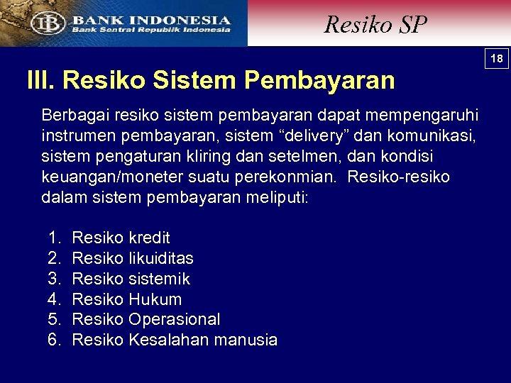 Resiko SP 18 III. Resiko Sistem Pembayaran Berbagai resiko sistem pembayaran dapat mempengaruhi instrumen