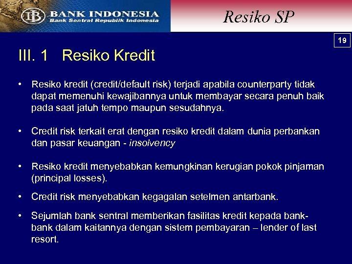 Resiko SP 19 III. 1 Resiko Kredit • Resiko kredit (credit/default risk) terjadi apabila