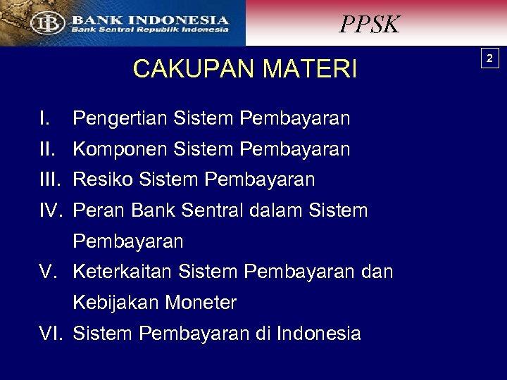 PPSK CAKUPAN MATERI I. Pengertian Sistem Pembayaran II. Komponen Sistem Pembayaran III. Resiko Sistem